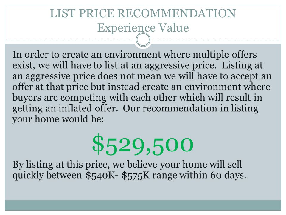 LIST PRICE RECOMMENDATION Experience Value In order to create an environment where multiple offers exist, we will have to list at an aggressive price.