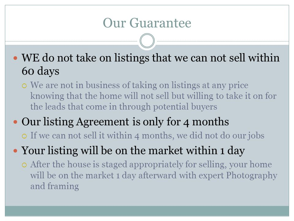 Our Guarantee WE do not take on listings that we can not sell within 60 days  We are not in business of taking on listings at any price knowing that the home will not sell but willing to take it on for the leads that come in through potential buyers Our listing Agreement is only for 4 months  If we can not sell it within 4 months, we did not do our jobs Your listing will be on the market within 1 day  After the house is staged appropriately for selling, your home will be on the market 1 day afterward with expert Photography and framing