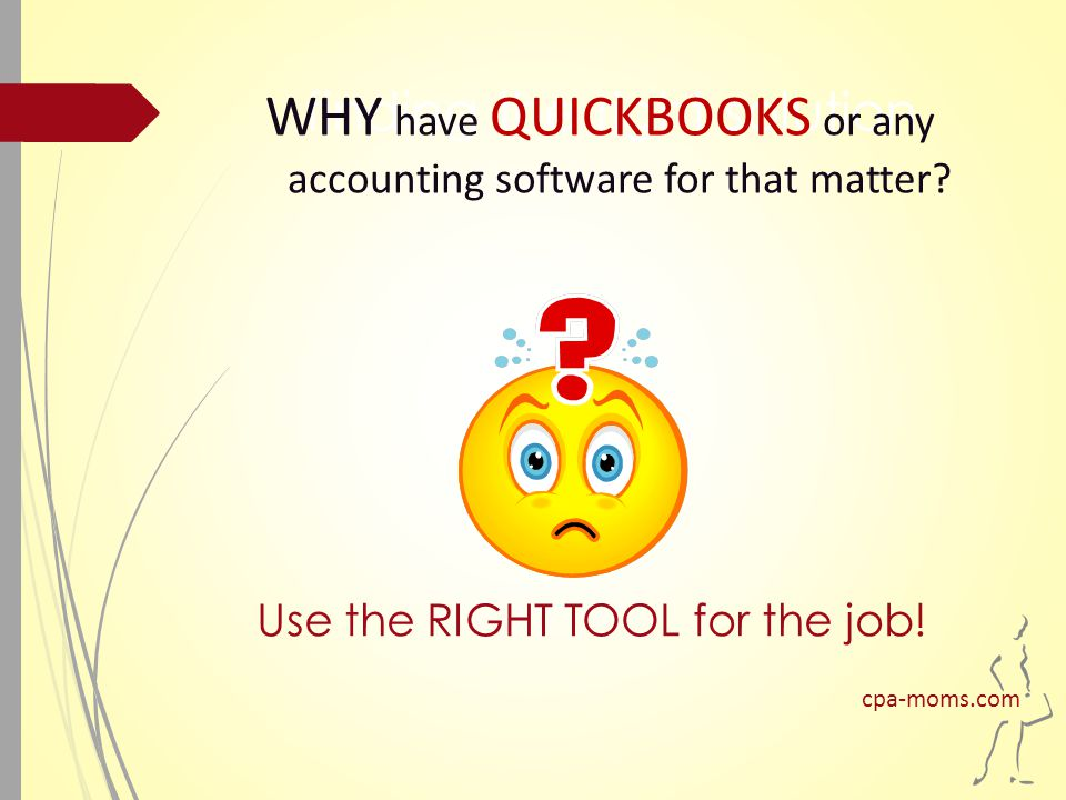 finding the right solution WHY have QUICKBOOKS or any accounting software for that matter.
