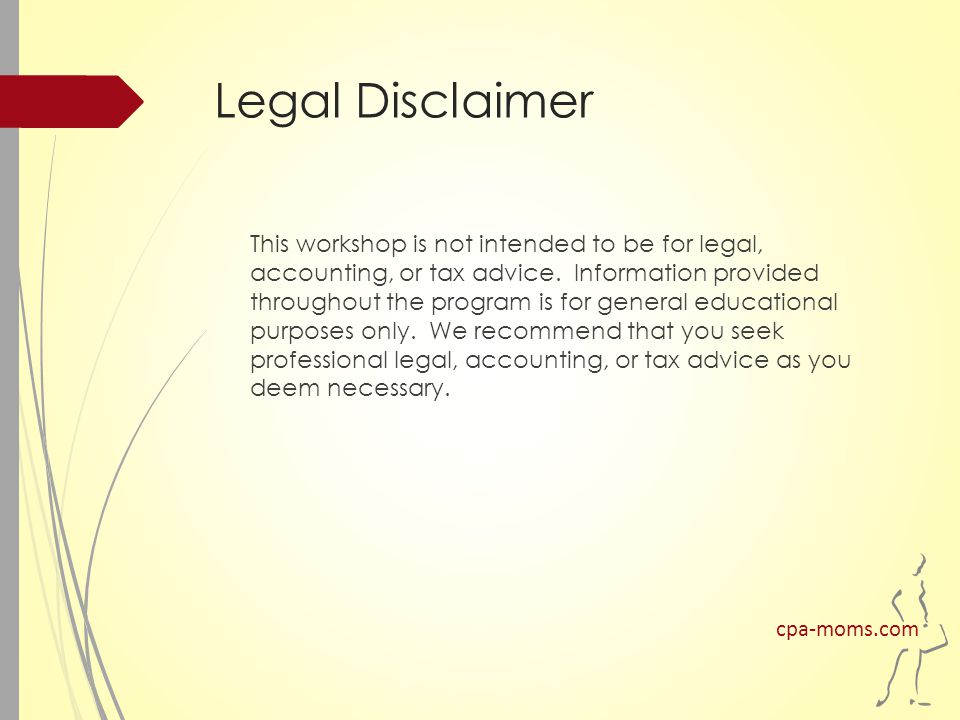 Legal Disclaimer This workshop is not intended to be for legal, accounting, or tax advice.