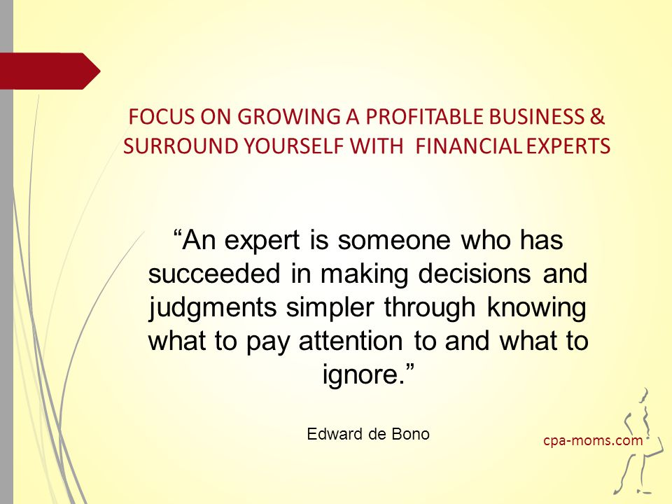 An expert is someone who has succeeded in making decisions and judgments simpler through knowing what to pay attention to and what to ignore. Edward de Bono FOCUS ON GROWING A PROFITABLE BUSINESS & SURROUND YOURSELF WITH FINANCIAL EXPERTS cpa-moms.com