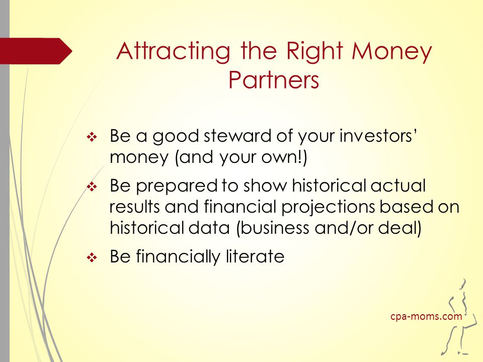 Attracting the Right Money Partners  Be a good steward of your investors' money (and your own!)  Be prepared to show historical actual results and financial projections based on historical data (business and/or deal)  Be financially literate cpa-moms.com