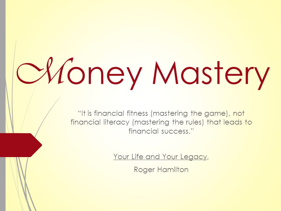M oney Mastery It is financial fitness (mastering the game), not financial literacy (mastering the rules) that leads to financial success. Your Life and Your Legacy, Roger Hamilton