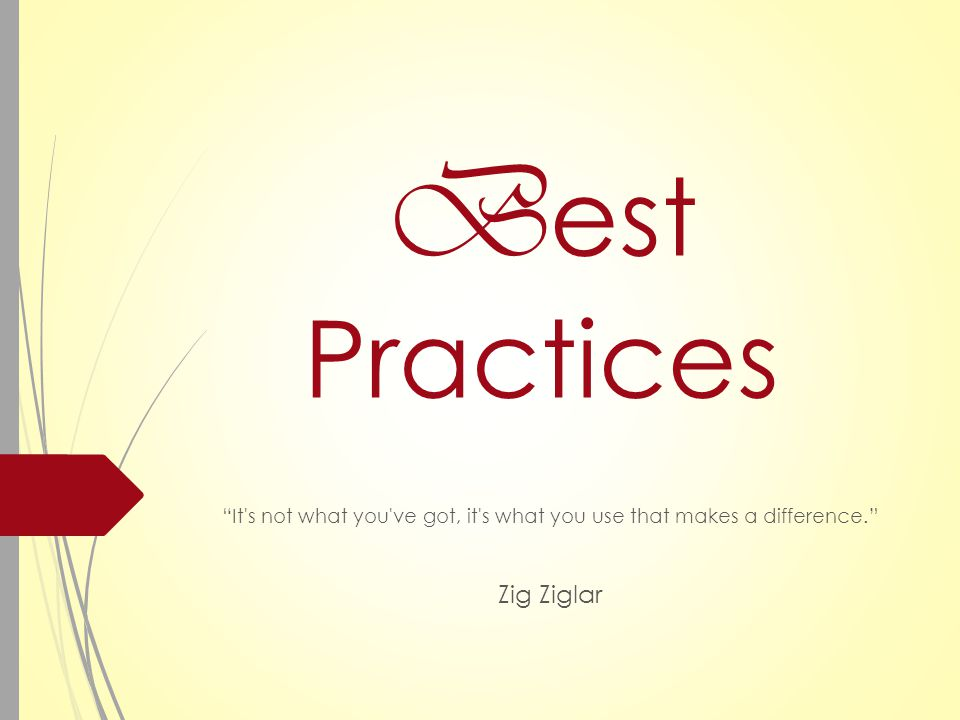 B est Practices It s not what you ve got, it s what you use that makes a difference. Zig Ziglar