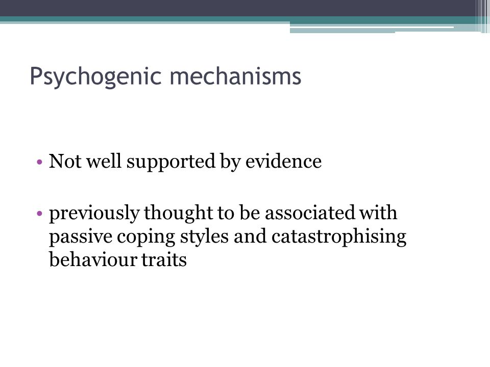 Psychogenic mechanisms Not well supported by evidence previously thought to be associated with passive coping styles and catastrophising behaviour tra