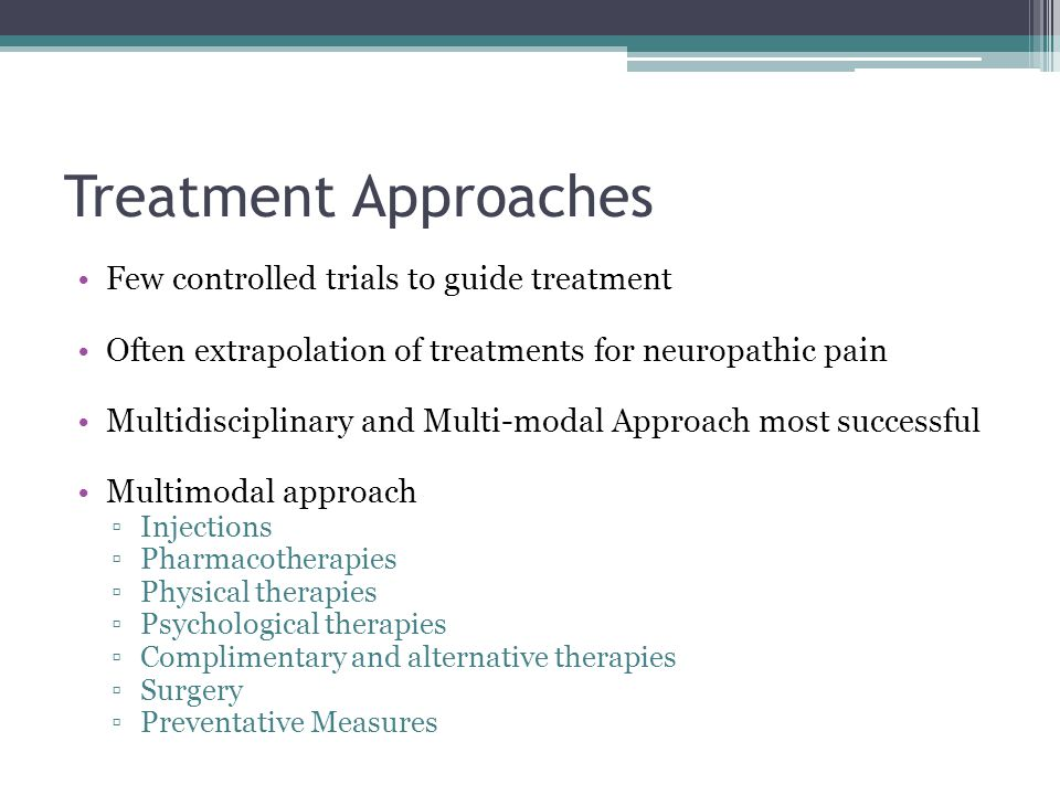 Treatment Approaches Few controlled trials to guide treatment Often extrapolation of treatments for neuropathic pain Multidisciplinary and Multi-modal