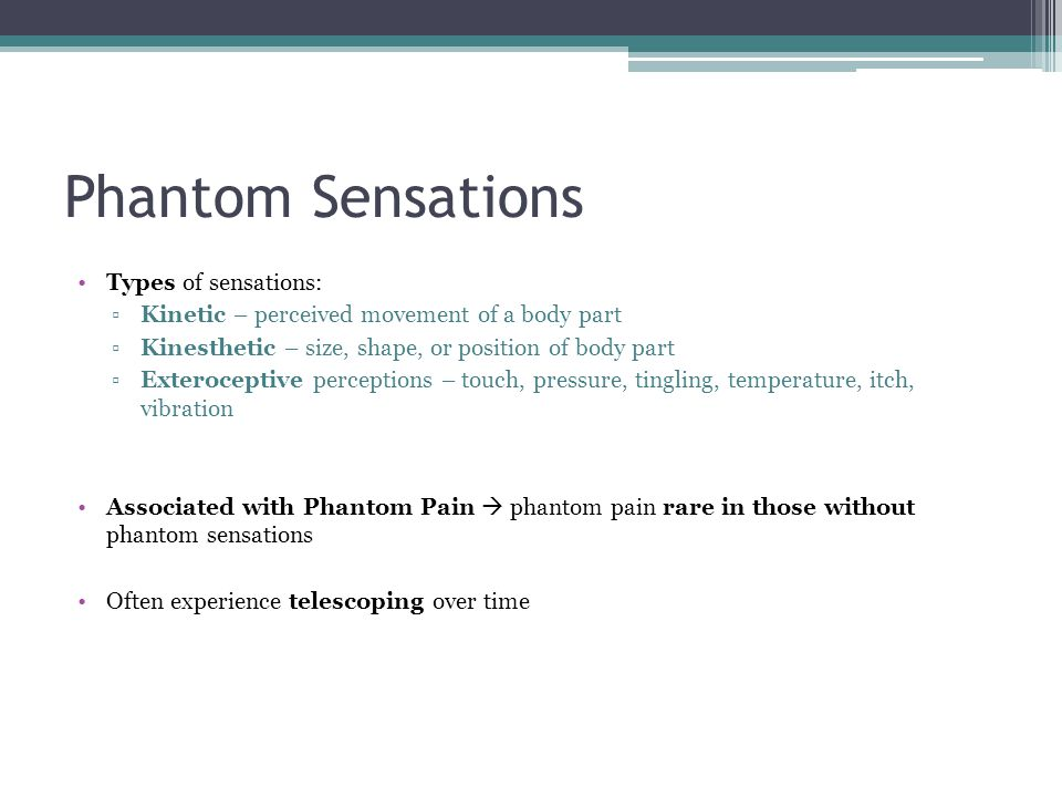 Phantom Sensations Types of sensations: ▫Kinetic – perceived movement of a body part ▫Kinesthetic – size, shape, or position of body part ▫Exterocepti