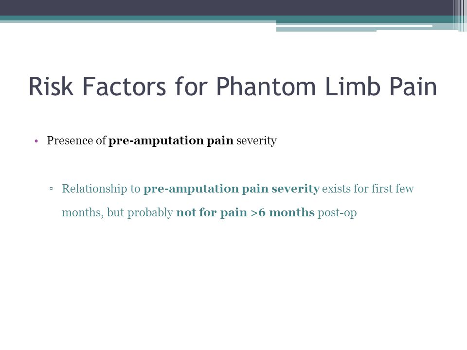 Risk Factors for Phantom Limb Pain Presence of pre-amputation pain severity ▫Relationship to pre-amputation pain severity exists for first few months,