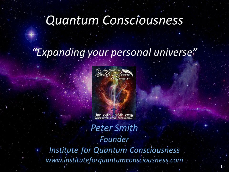 """Quantum Consciousness """"Expanding your personal universe"""" Peter Smith Founder Institute for Quantum Consciousness www.instituteforquantumconsciousness."""