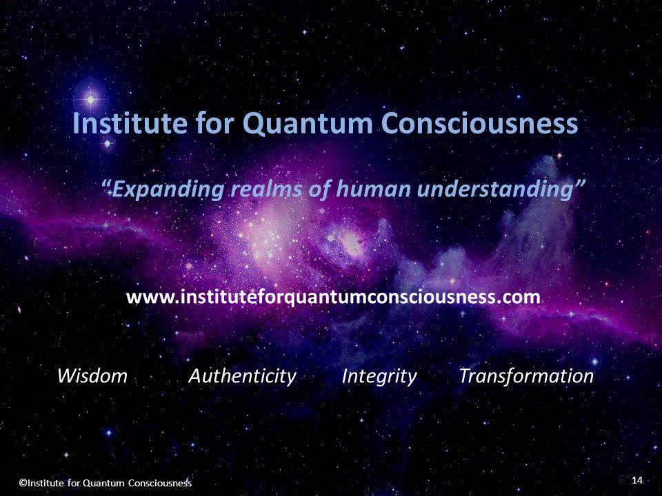 14 ©Institute for Quantum Consciousness www.instituteforquantumconsciousness.com Wisdom Authenticity Integrity Transformation Institute for Quantum Co