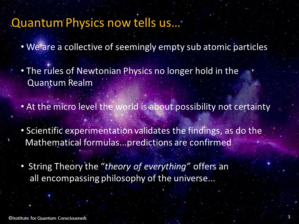 Quantum Physics now tells us… We are a collective of seemingly empty sub atomic particles The rules of Newtonian Physics no longer hold in the Quantum