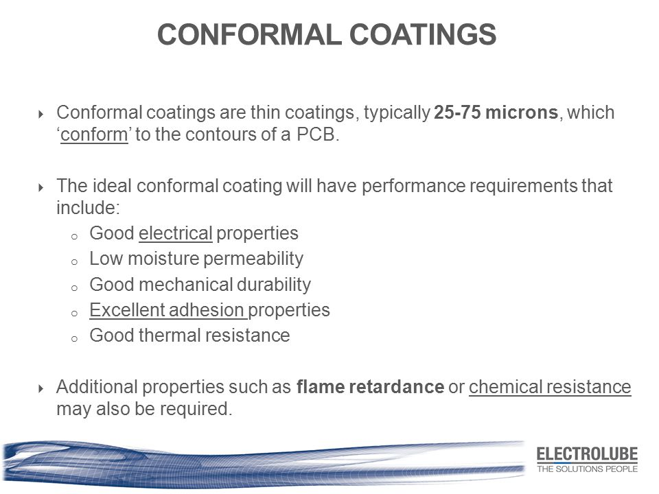 CONFORMAL COATINGS  Conformal coatings are thin coatings, typically 25-75 microns, which 'conform' to the contours of a PCB.  The ideal conformal co