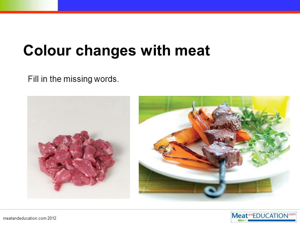 meatandeducation.com 2011 The colour of meat The colour of meat is largely due to the red protein called myoglobin and some haemoglobin (blood) left in the muscle.