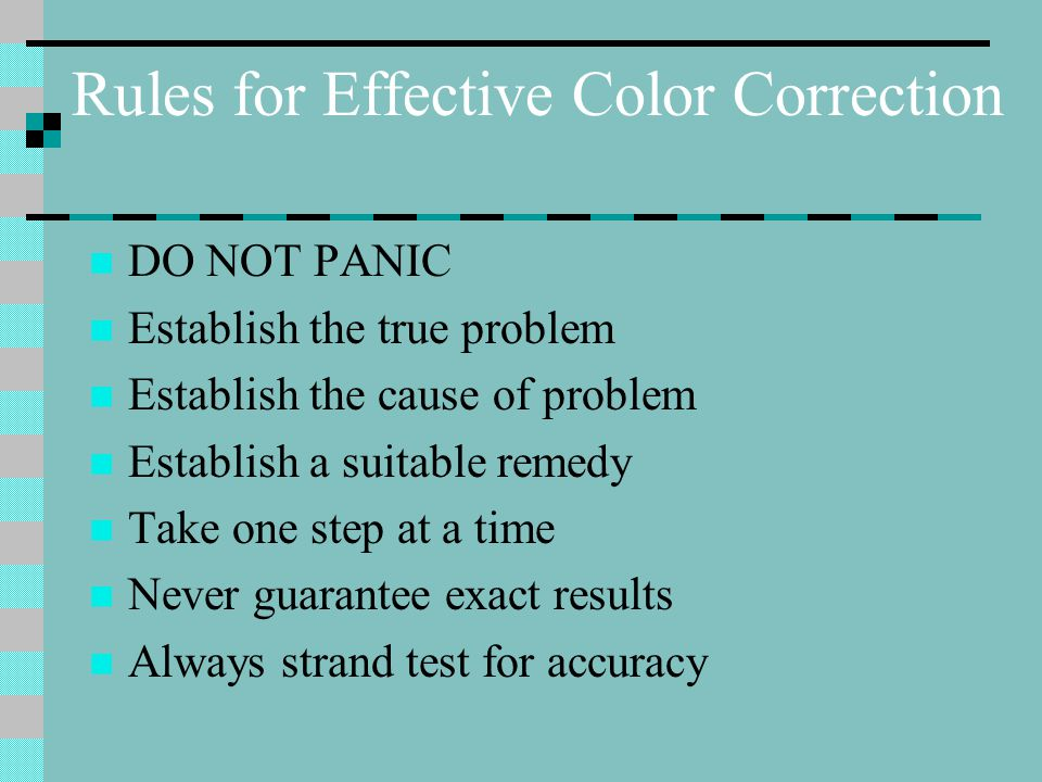Rules for Effective Color Correction DO NOT PANIC Establish the true problem Establish the cause of problem Establish a suitable remedy Take one step