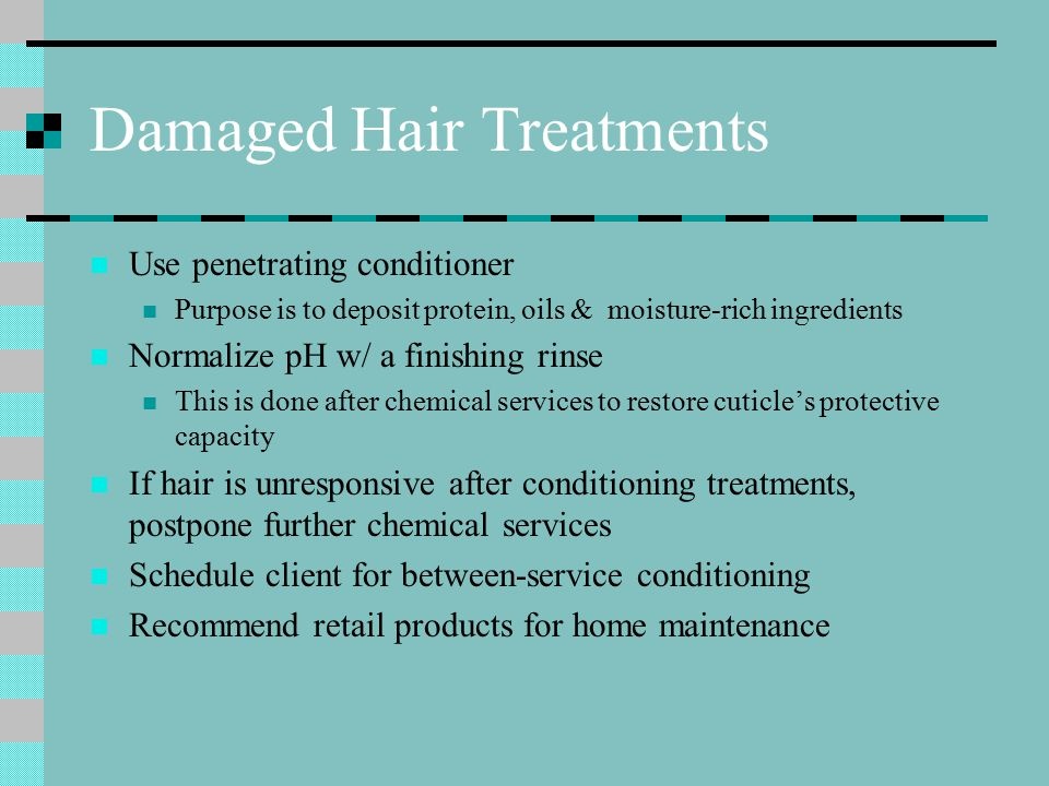 Damaged Hair Treatments Use penetrating conditioner Purpose is to deposit protein, oils & moisture-rich ingredients Normalize pH w/ a finishing rinse