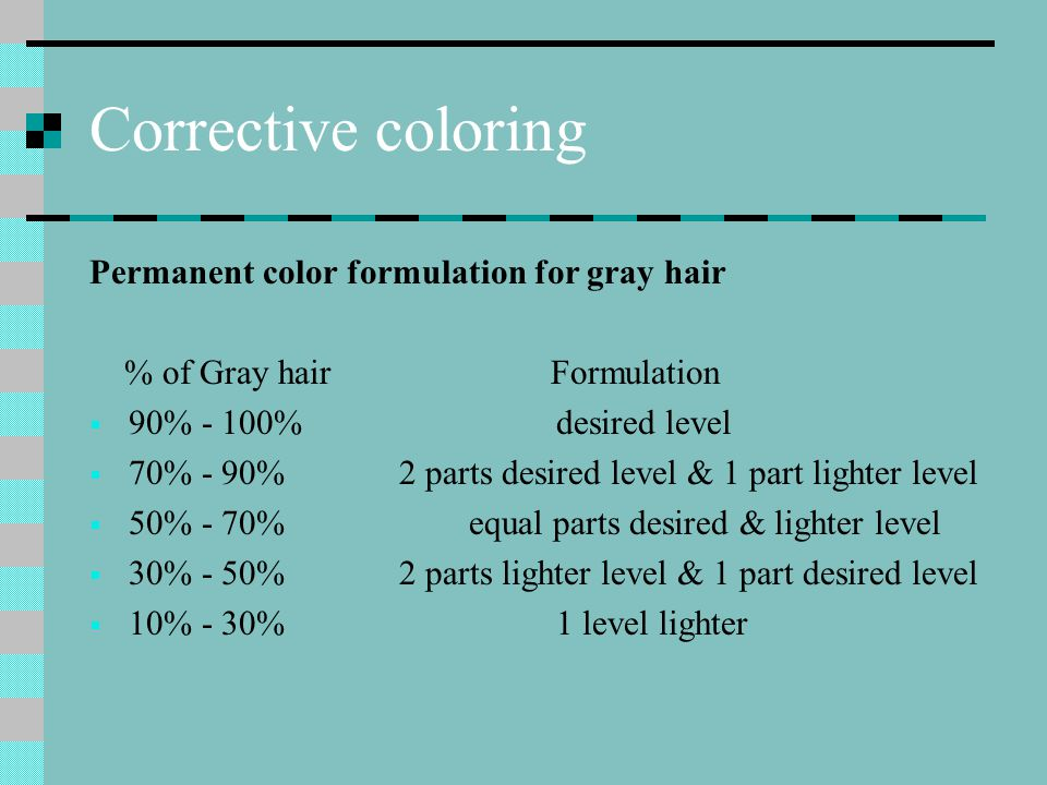 Corrective coloring Other considerations when formulating for gray hair  Client personality  Personal preferences  Amount & location of gray hair  If the majority of the client's gray hair is located in the front, that section may be 80% gray or unpigmented while the remainder of the head may be only 30% unpigmented