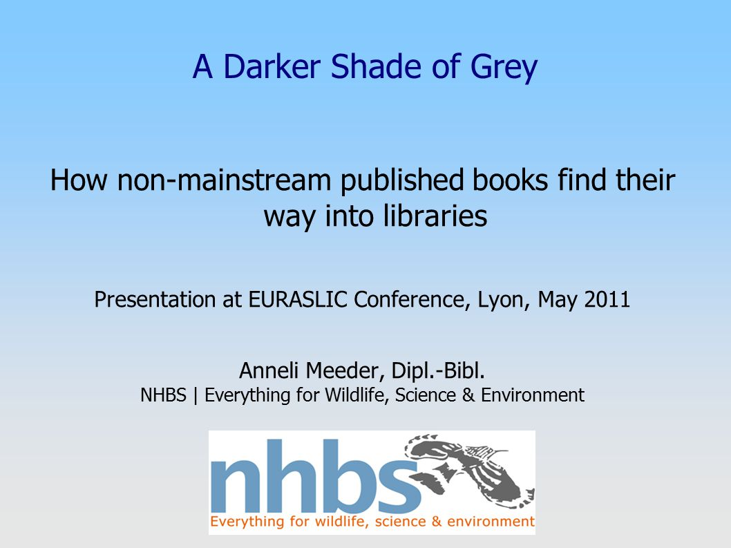 A Darker Shade of Grey How non-mainstream published books find their way into libraries Presentation at EURASLIC Conference, Lyon, May 2011 Anneli Mee
