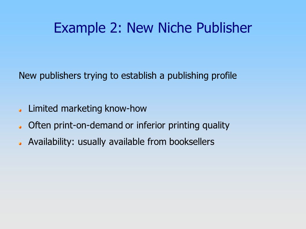 Example 2: New Niche Publisher New publishers trying to establish a publishing profile Limited marketing know-how Often print-on-demand or inferior pr