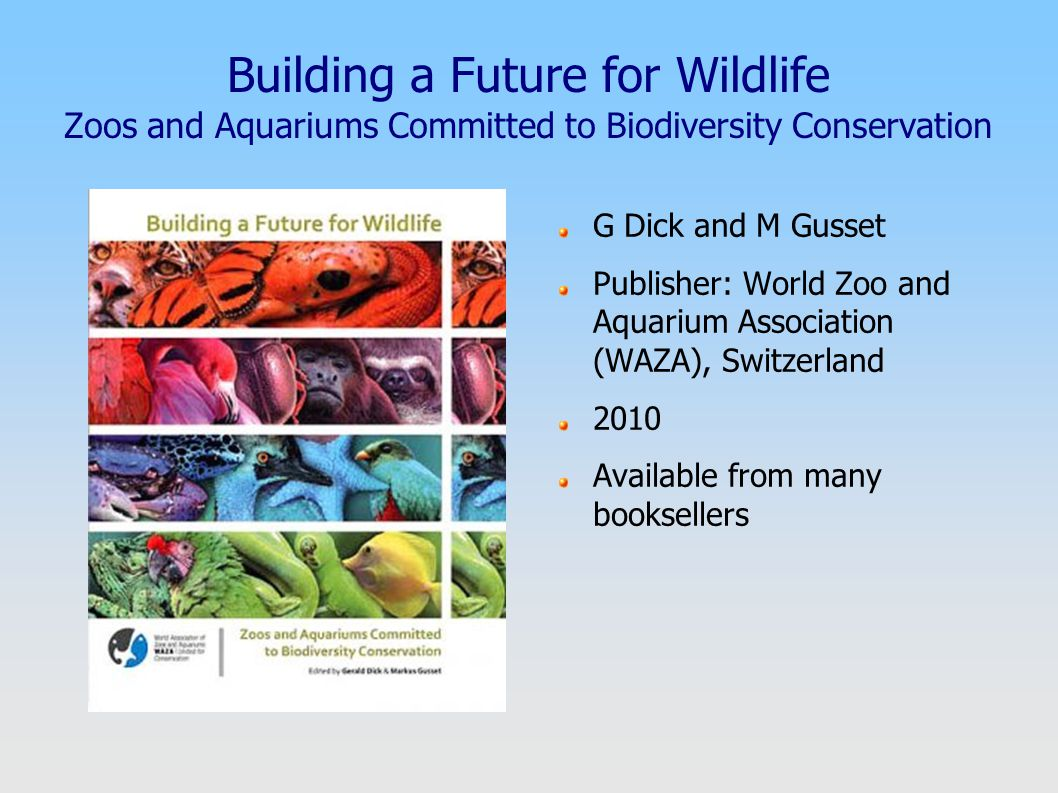 Building a Future for Wildlife Zoos and Aquariums Committed to Biodiversity Conservation G Dick and M Gusset Publisher: World Zoo and Aquarium Association (WAZA), Switzerland 2010 Available from many booksellers