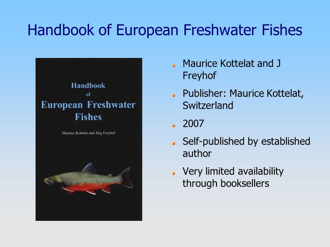 Handbook of European Freshwater Fishes Maurice Kottelat and J Freyhof Publisher: Maurice Kottelat, Switzerland 2007 Self-published by established auth