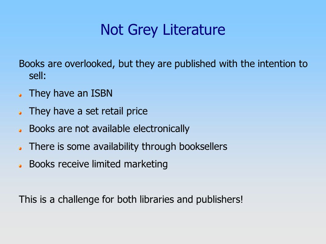 Not Grey Literature Books are overlooked, but they are published with the intention to sell: They have an ISBN They have a set retail price Books are