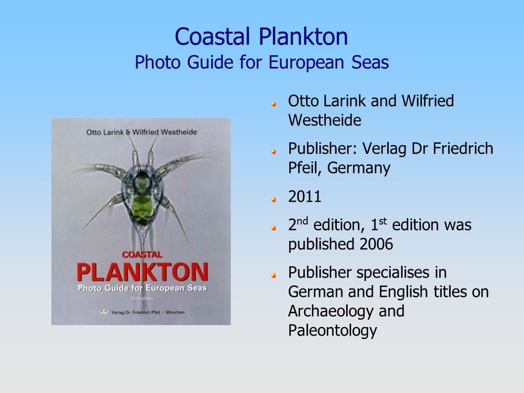 Coastal Plankton Photo Guide for European Seas Otto Larink and Wilfried Westheide Publisher: Verlag Dr Friedrich Pfeil, Germany 2011 2 nd edition, 1 st edition was published 2006 Publisher specialises in German and English titles on Archaeology and Paleontology
