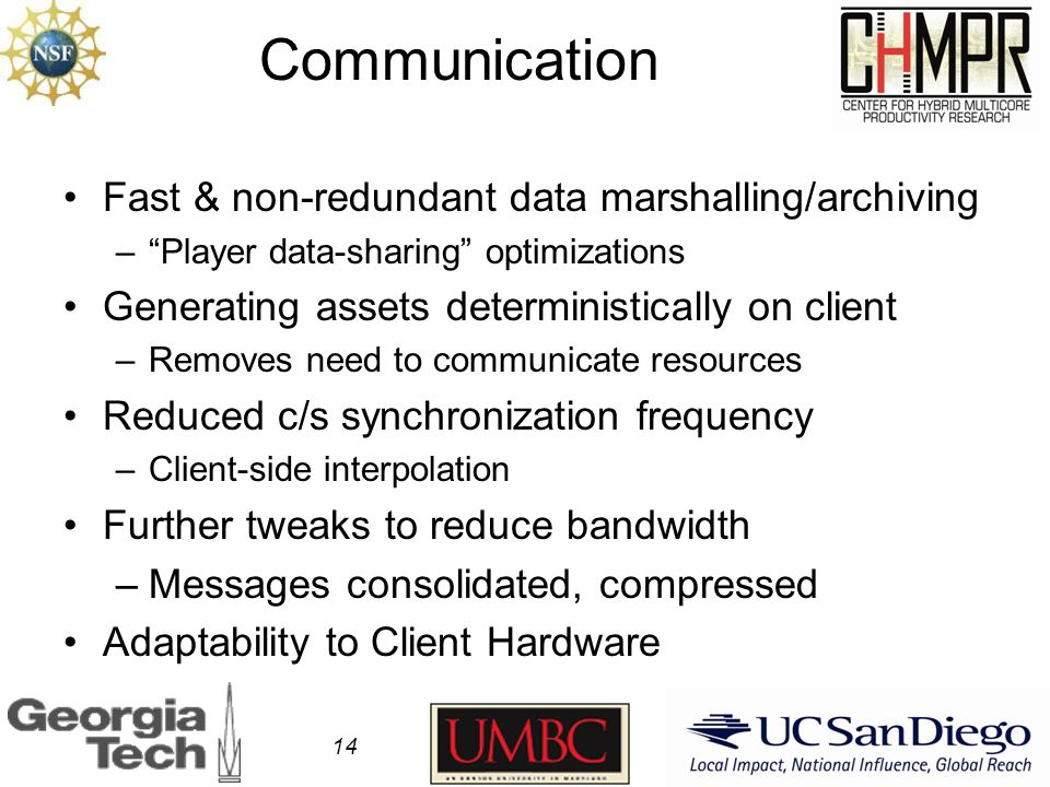 Communication Fast & non-redundant data marshalling/archiving – Player data-sharing optimizations Generating assets deterministically on client –Removes need to communicate resources Reduced c/s synchronization frequency –Client-side interpolation Further tweaks to reduce bandwidth –Messages consolidated, compressed Adaptability to Client Hardware 14