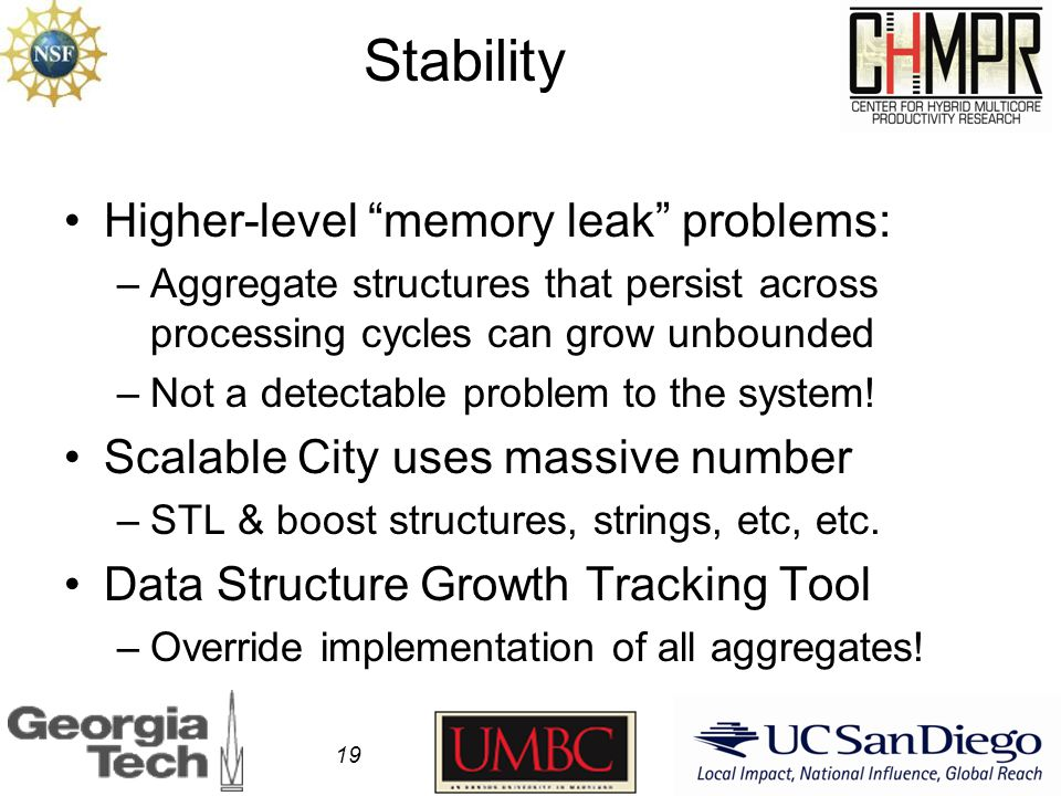 Stability Higher-level memory leak problems: –Aggregate structures that persist across processing cycles can grow unbounded –Not a detectable problem to the system.