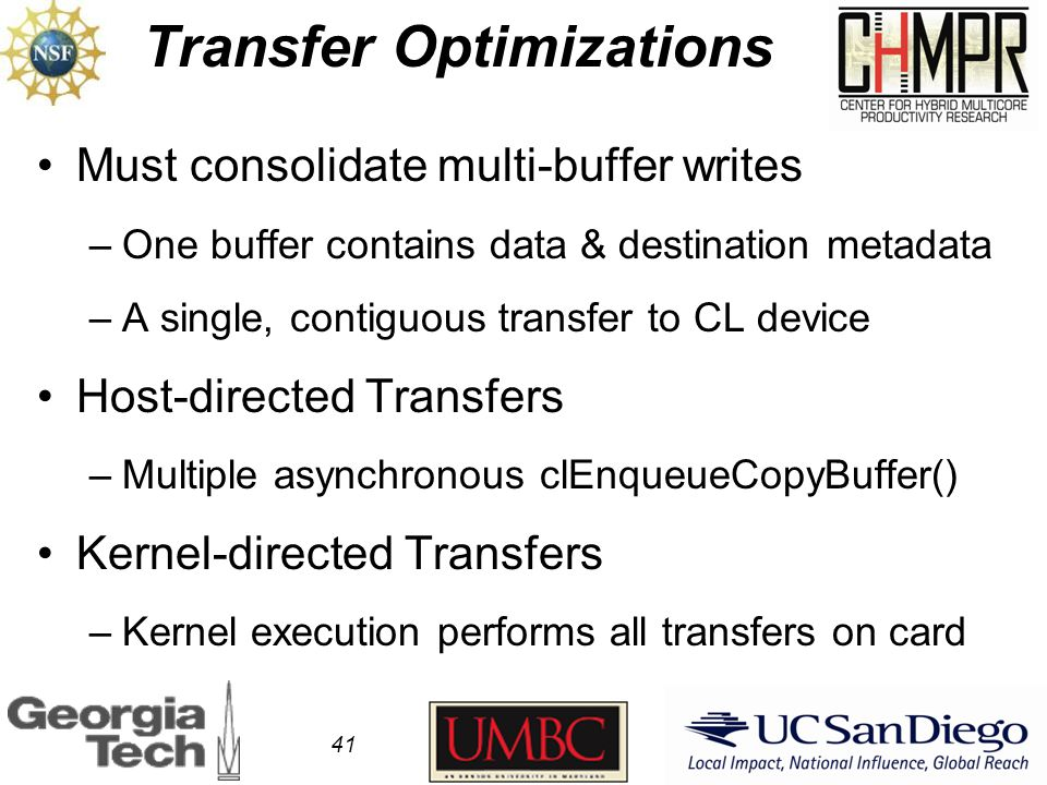 Transfer Optimizations 41 Must consolidate multi-buffer writes –One buffer contains data & destination metadata –A single, contiguous transfer to CL device Host-directed Transfers –Multiple asynchronous clEnqueueCopyBuffer() Kernel-directed Transfers –Kernel execution performs all transfers on card