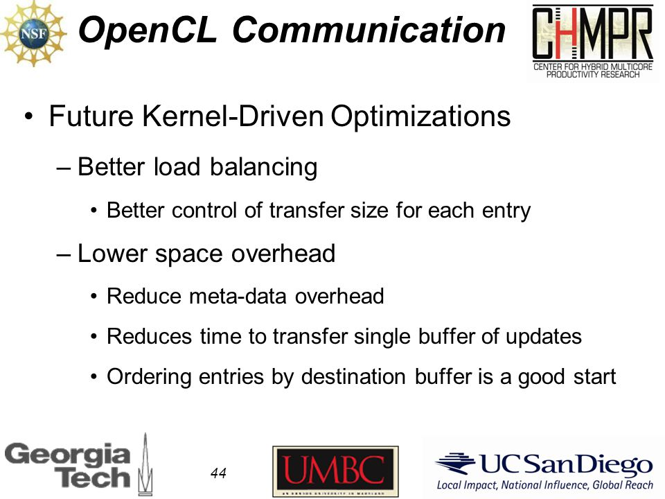OpenCL Communication 44 Future Kernel-Driven Optimizations –Better load balancing Better control of transfer size for each entry –Lower space overhead Reduce meta-data overhead Reduces time to transfer single buffer of updates Ordering entries by destination buffer is a good start