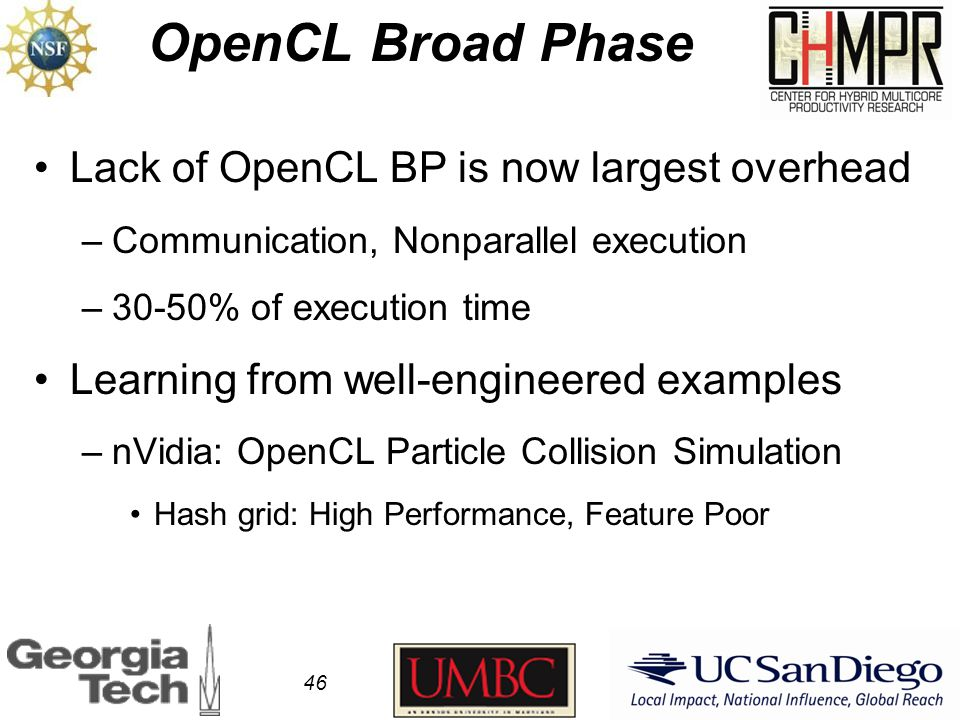 OpenCL Broad Phase 46 Lack of OpenCL BP is now largest overhead –Communication, Nonparallel execution –30-50% of execution time Learning from well-engineered examples –nVidia: OpenCL Particle Collision Simulation Hash grid: High Performance, Feature Poor