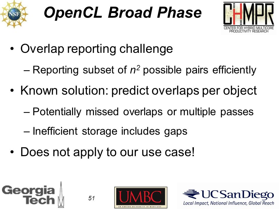 OpenCL Broad Phase 51 Overlap reporting challenge –Reporting subset of n 2 possible pairs efficiently Known solution: predict overlaps per object –Potentially missed overlaps or multiple passes –Inefficient storage includes gaps Does not apply to our use case!