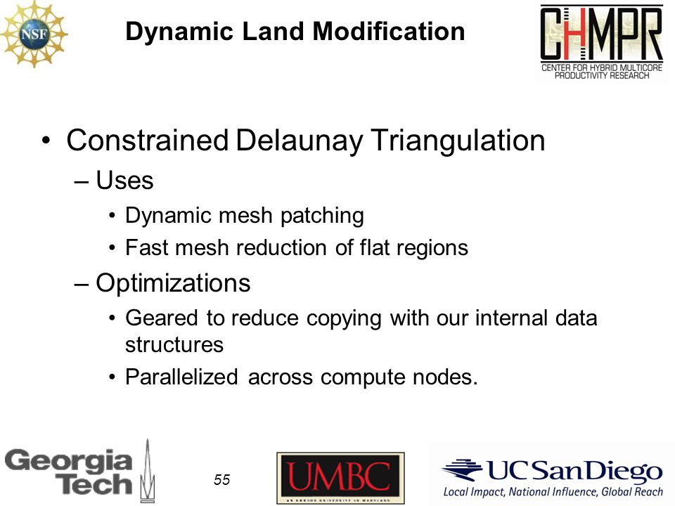Dynamic Land Modification Constrained Delaunay Triangulation –Uses Dynamic mesh patching Fast mesh reduction of flat regions –Optimizations Geared to reduce copying with our internal data structures Parallelized across compute nodes.