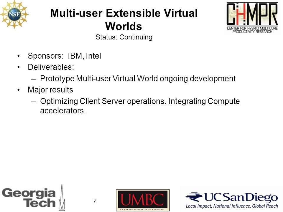 Multi-user Extensible Virtual Worlds Status: Continuing Sponsors: IBM, Intel Deliverables: –Prototype Multi-user Virtual World ongoing development Major results –Optimizing Client Server operations.