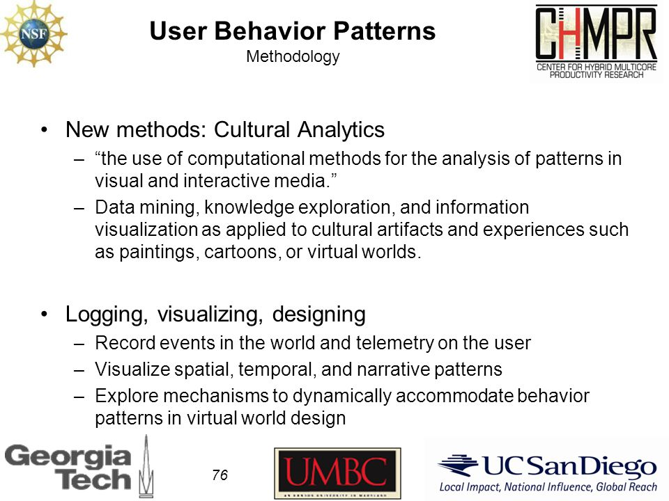 User Behavior Patterns Methodology New methods: Cultural Analytics – the use of computational methods for the analysis of patterns in visual and interactive media. –Data mining, knowledge exploration, and information visualization as applied to cultural artifacts and experiences such as paintings, cartoons, or virtual worlds.