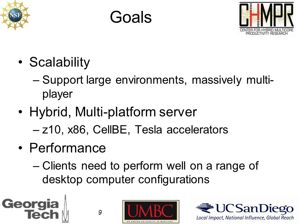 Goals Scalability –Support large environments, massively multi- player Hybrid, Multi-platform server –z10, x86, CellBE, Tesla accelerators Performance –Clients need to perform well on a range of desktop computer configurations 9