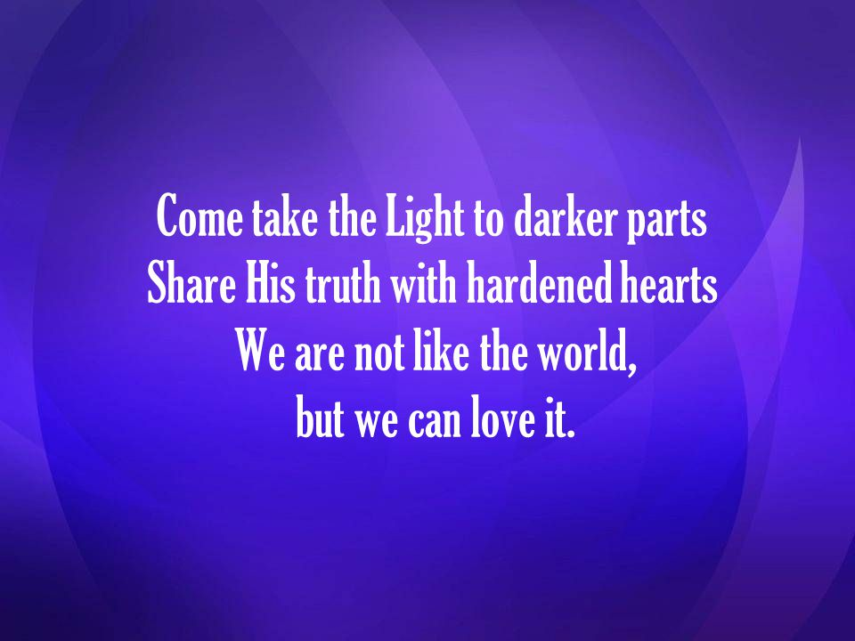 Come take the Light to darker parts Share His truth with hardened hearts We are not like the world, but we can love it.