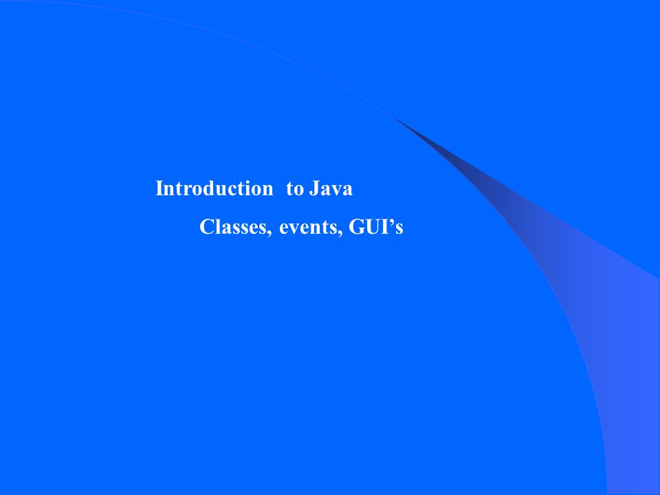 Introduction to Java Classes, events, GUI's