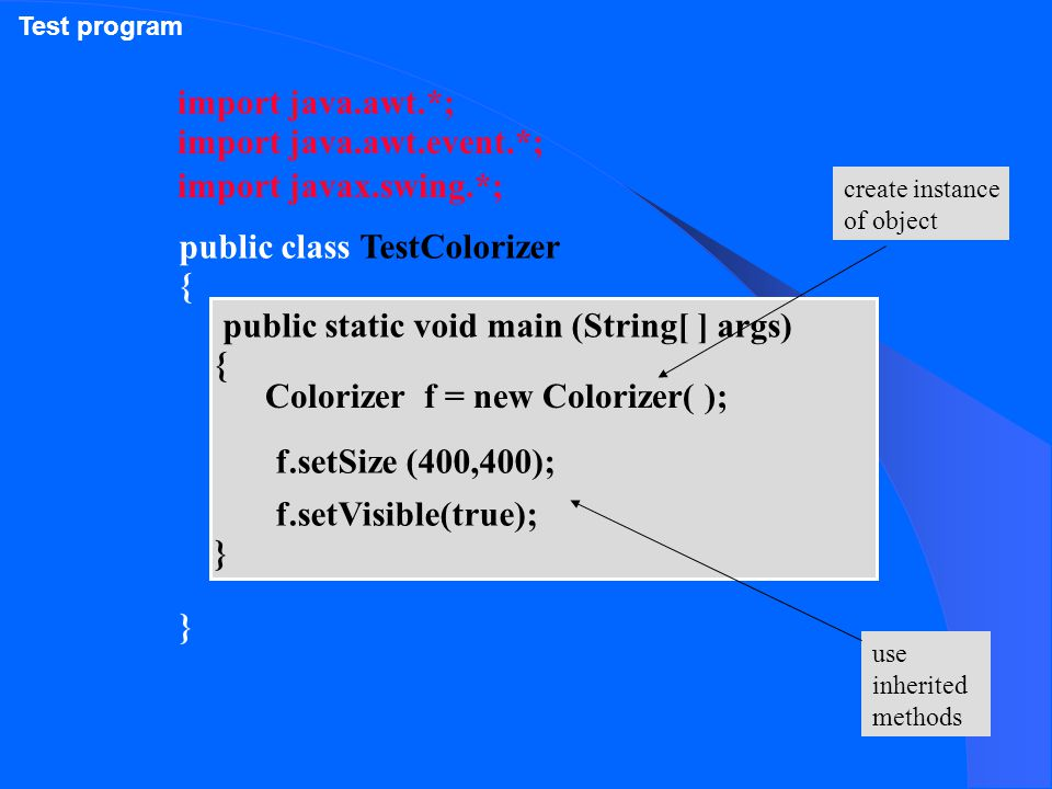 import java.awt.*; public class TestColorizer { } public static void main (String[ ] args) { } Colorizer f = new Colorizer( ); f.setSize (400,400); f.setVisible(true); import javax.swing.*; import java.awt.event.*; create instance of object use inherited methods Test program
