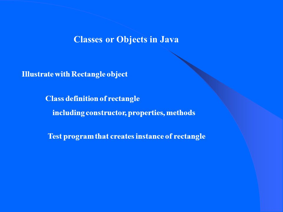 Illustrate with Rectangle object Class definition of rectangle including constructor, properties, methods Test program that creates instance of rectangle Classes or Objects in Java