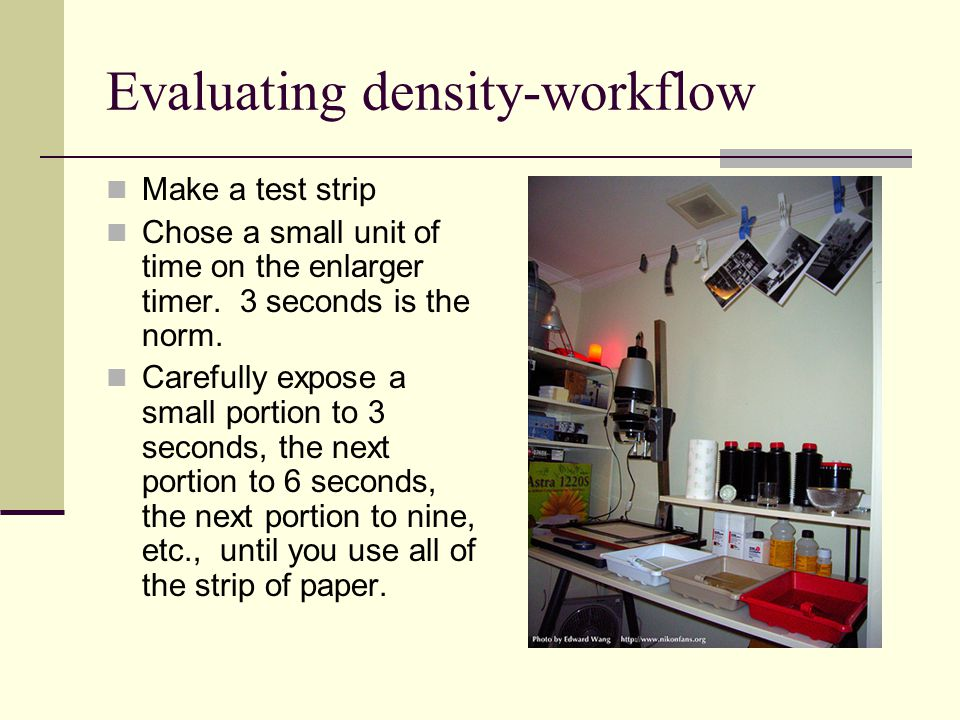 Evaluating density-workflow Make a test strip Chose a small unit of time on the enlarger timer.