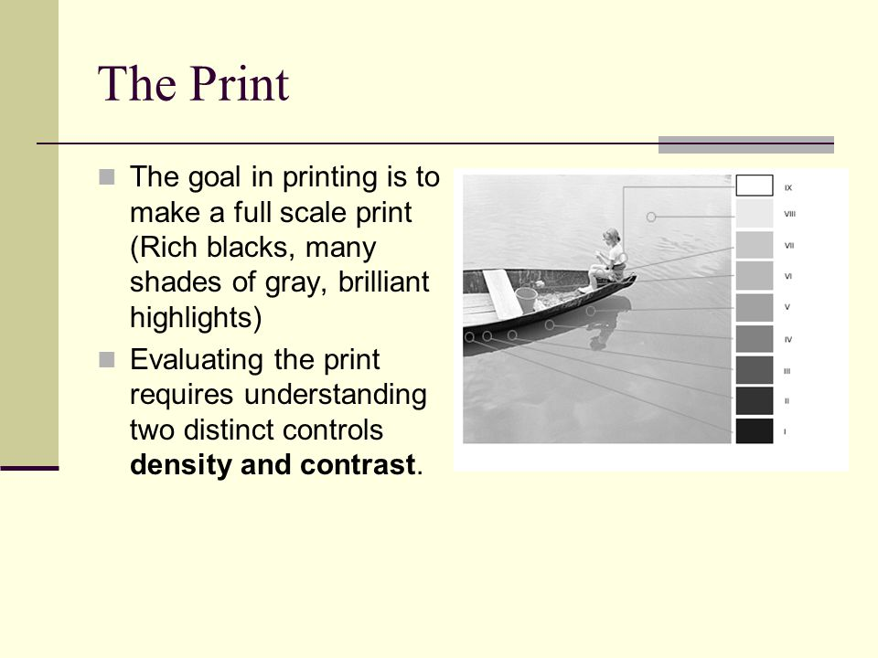 The goal in printing is to make a full scale print (Rich blacks, many shades of gray, brilliant highlights) Evaluating the print requires understanding two distinct controls density and contrast.