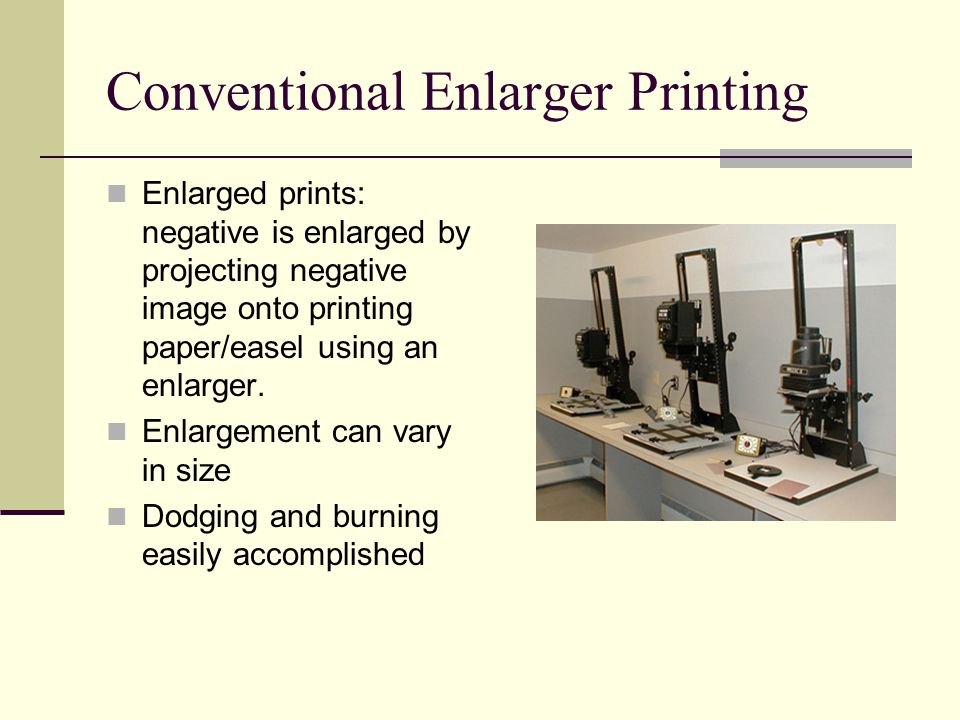Conventional Enlarger Printing Enlarged prints: negative is enlarged by projecting negative image onto printing paper/easel using an enlarger.
