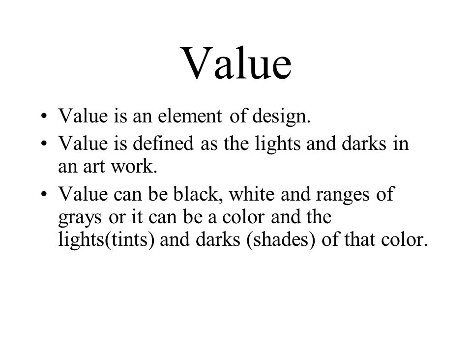 Value Value is an element of design. Value is defined as the lights and darks in an art work.