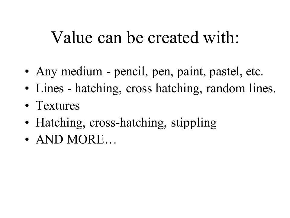 Value can be created with: Any medium - pencil, pen, paint, pastel, etc.