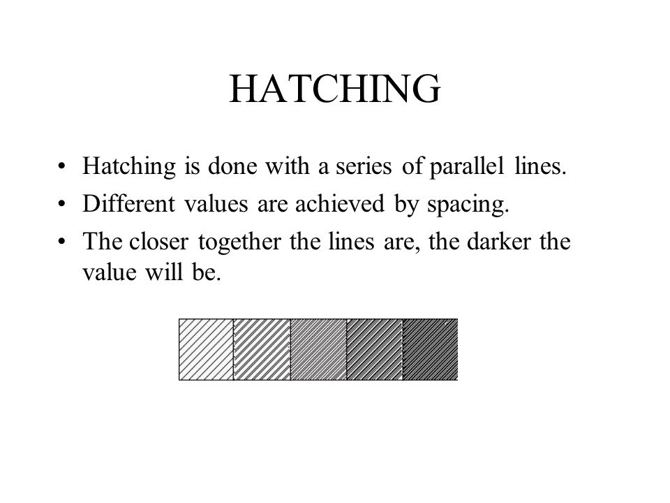 HATCHING Hatching is done with a series of parallel lines.