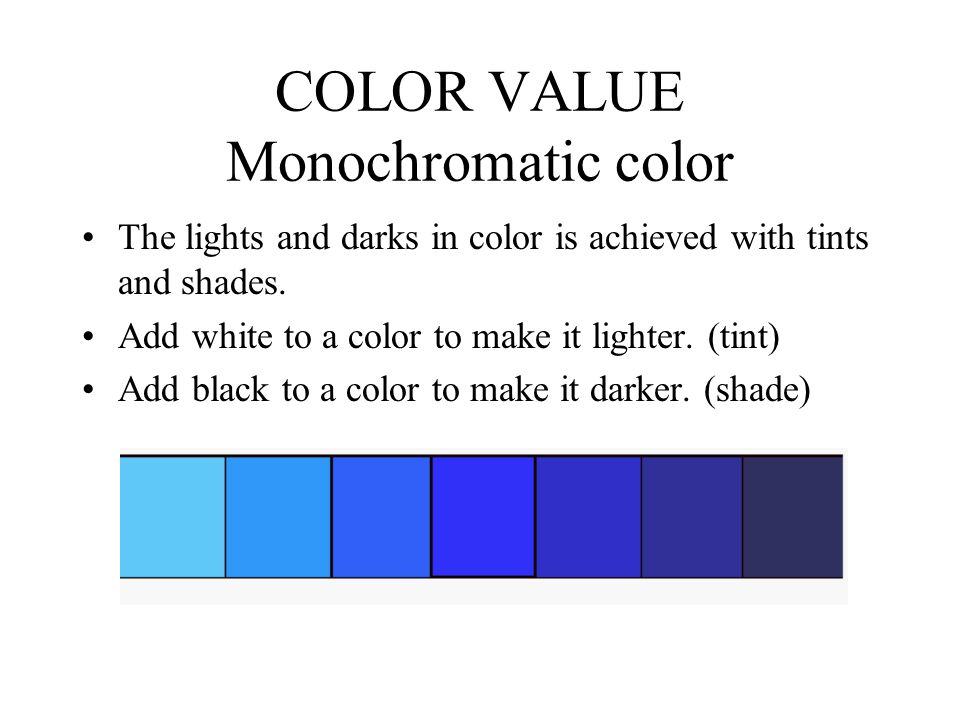 COLOR VALUE Monochromatic color The lights and darks in color is achieved with tints and shades.