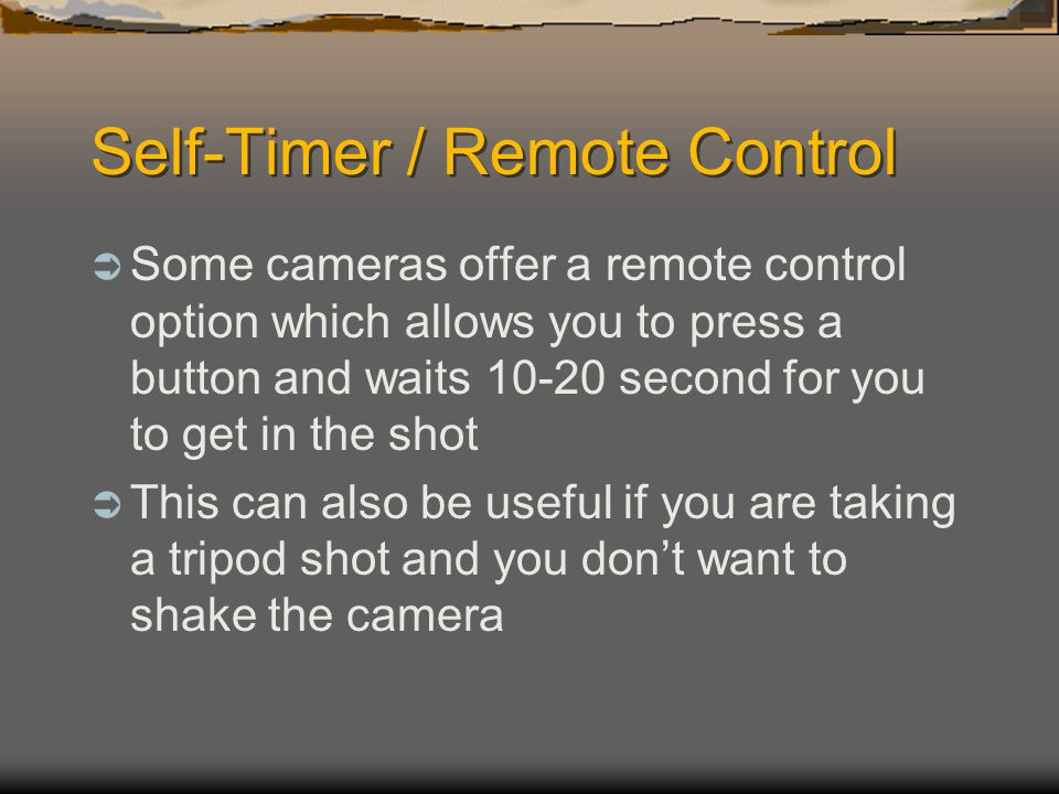 Self-Timer / Remote Control  Some cameras offer a remote control option which allows you to press a button and waits second for you to get in the shot  This can also be useful if you are taking a tripod shot and you don't want to shake the camera