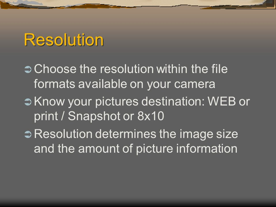 Resolution  Choose the resolution within the file formats available on your camera  Know your pictures destination: WEB or print / Snapshot or 8x10  Resolution determines the image size and the amount of picture information