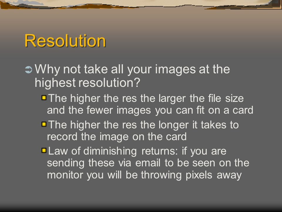 Resolution  Why not take all your images at the highest resolution.